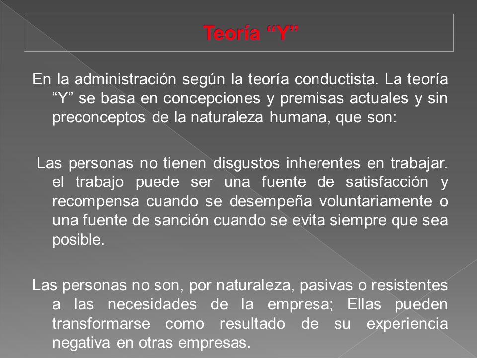 En la administración según la teoría conductista. La teoría Y se basa en concepciones y premisas actuales y sin preconceptos de la naturaleza humana,