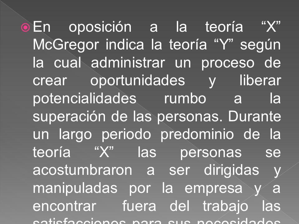En oposición a la teoría X McGregor indica la teoría Y según la cual administrar un proceso de crear oportunidades y liberar potencialidades rumbo a l
