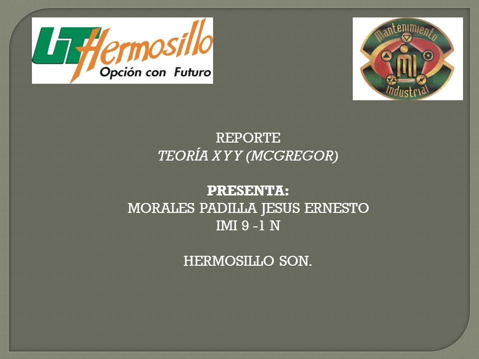 REPORTE TEORÍA X Y Y (MCGREGOR) PRESENTA: MORALES PADILLA JESUS ERNESTO IMI 9 -1 N HERMOSILLO SON.