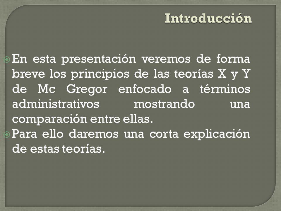 Introducción En esta presentación veremos de forma breve los principios de las teorías X y Y de Mc Gregor enfocado a términos administrativos mostrando una comparación entre ellas.