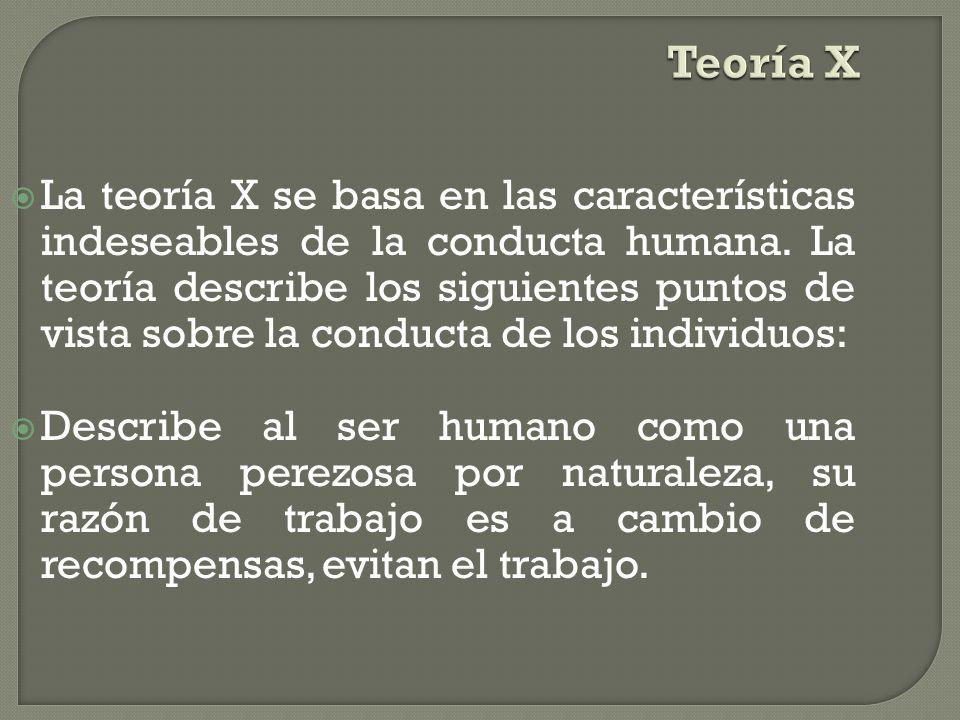 Teoría X La teoría X se basa en las características indeseables de la conducta humana.