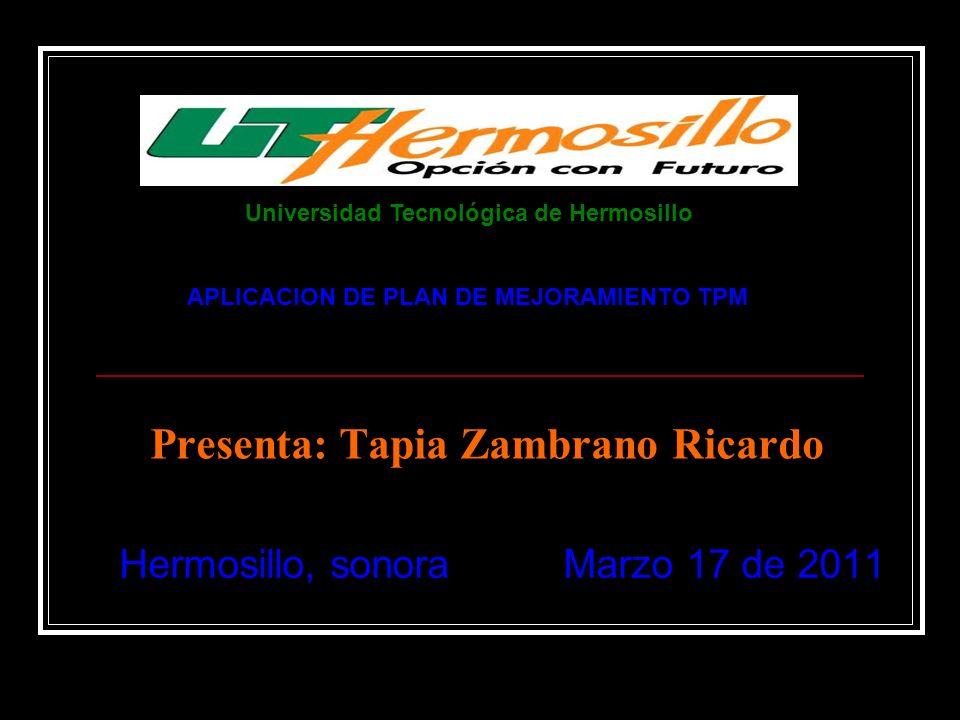 Presenta: Tapia Zambrano Ricardo Hermosillo, sonora Marzo 17 de 2011 APLICACION DE PLAN DE MEJORAMIENTO TPM Universidad Tecnológica de Hermosillo