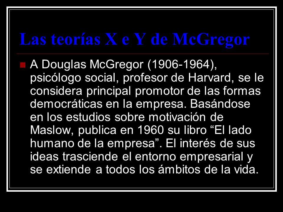 Las teorías X e Y de McGregor A Douglas McGregor (1906-1964), psicólogo social, profesor de Harvard, se le considera principal promotor de las formas
