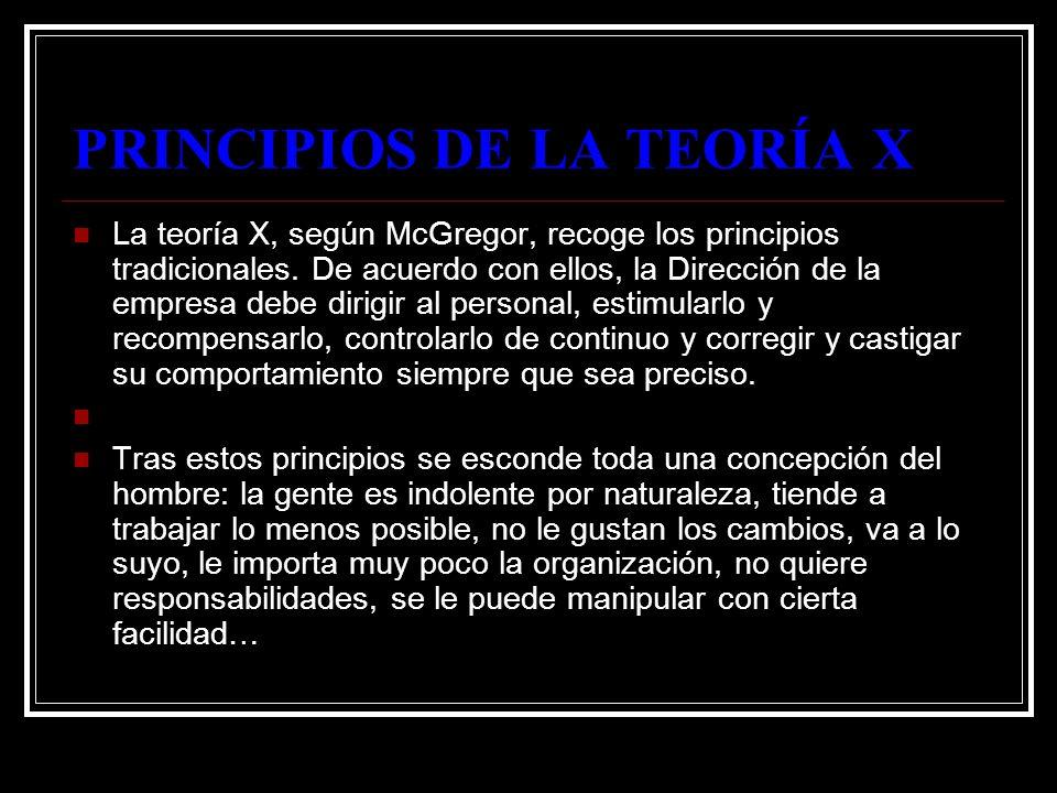 PRINCIPIOS DE LA TEORÍA X La teoría X, según McGregor, recoge los principios tradicionales. De acuerdo con ellos, la Dirección de la empresa debe diri