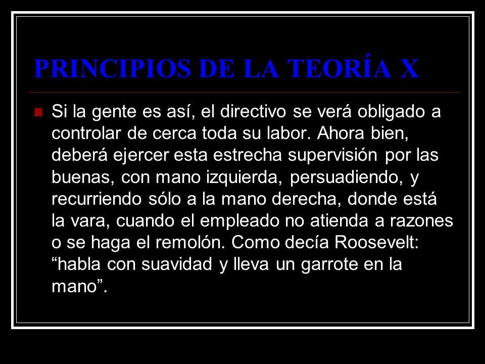 PRINCIPIOS DE LA TEORÍA X Si la gente es así, el directivo se verá obligado a controlar de cerca toda su labor. Ahora bien, deberá ejercer esta estrec