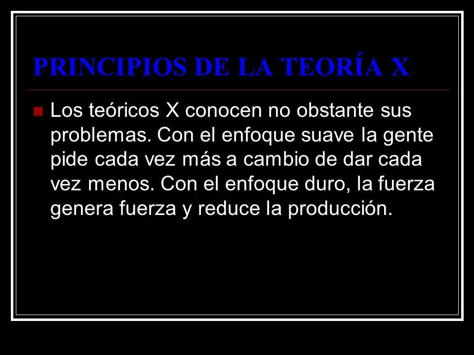 PRINCIPIOS DE LA TEORÍA X Los teóricos X conocen no obstante sus problemas. Con el enfoque suave la gente pide cada vez más a cambio de dar cada vez m