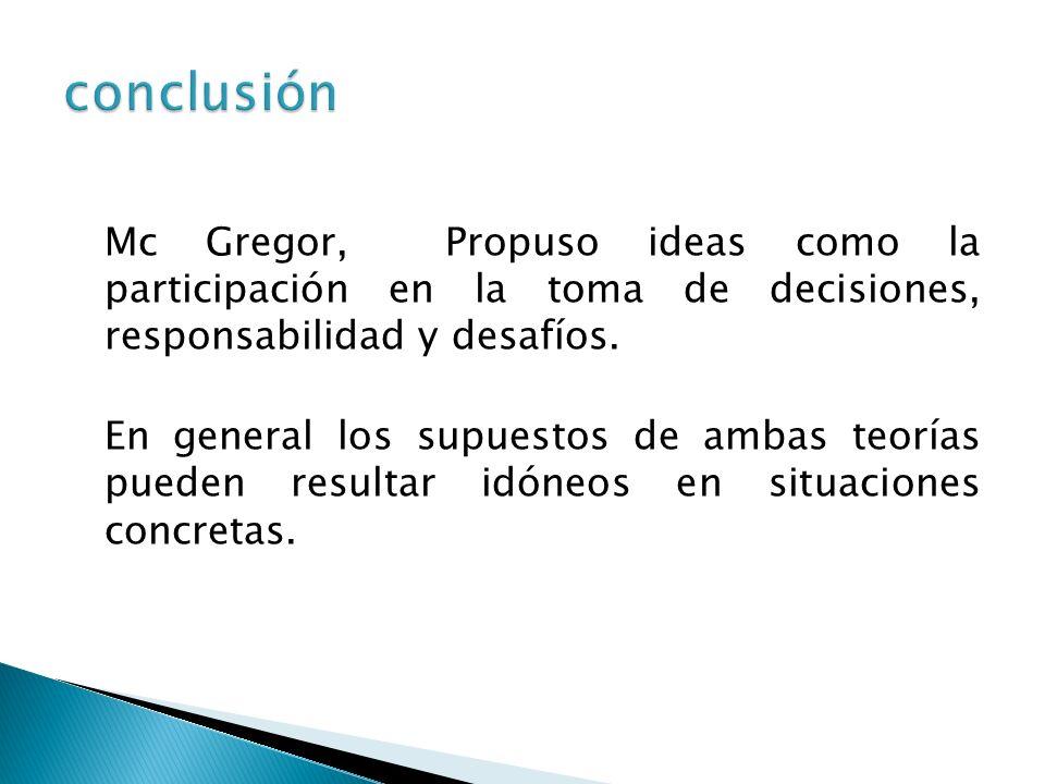Mc Gregor, Propuso ideas como la participación en la toma de decisiones, responsabilidad y desafíos. En general los supuestos de ambas teorías pueden