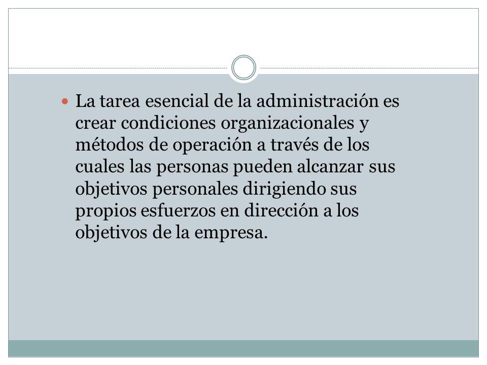 La tarea esencial de la administración es crear condiciones organizacionales y métodos de operación a través de los cuales las personas pueden alcanza