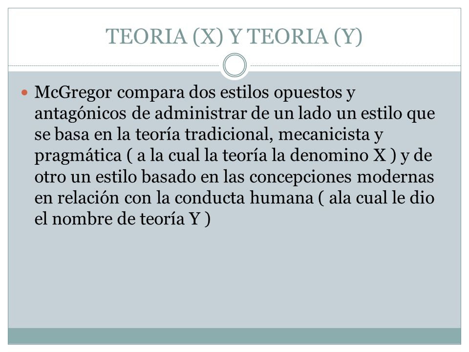 TEORIA (X) Y TEORIA (Y) McGregor compara dos estilos opuestos y antagónicos de administrar de un lado un estilo que se basa en la teoría tradicional,