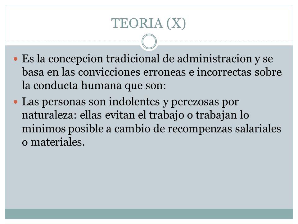 TEORIA (X) Es la concepcion tradicional de administracion y se basa en las convicciones erroneas e incorrectas sobre la conducta humana que son: Las p