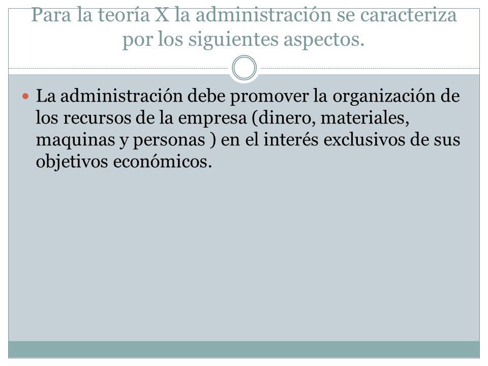 Para la teoría X la administración se caracteriza por los siguientes aspectos. La administración debe promover la organización de los recursos de la e