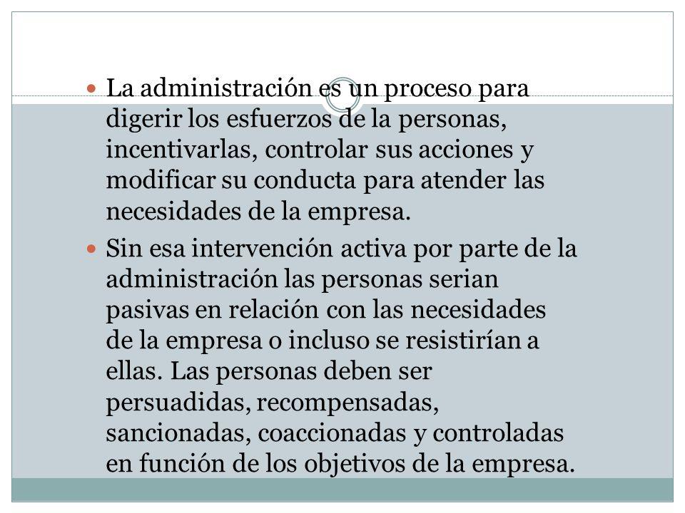La administración es un proceso para digerir los esfuerzos de la personas, incentivarlas, controlar sus acciones y modificar su conducta para atender
