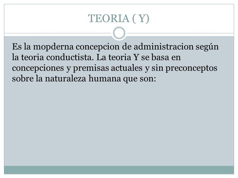 TEORIA ( Y) Es la mopderna concepcion de administracion según la teoria conductista. La teoria Y se basa en concepciones y premisas actuales y sin pre