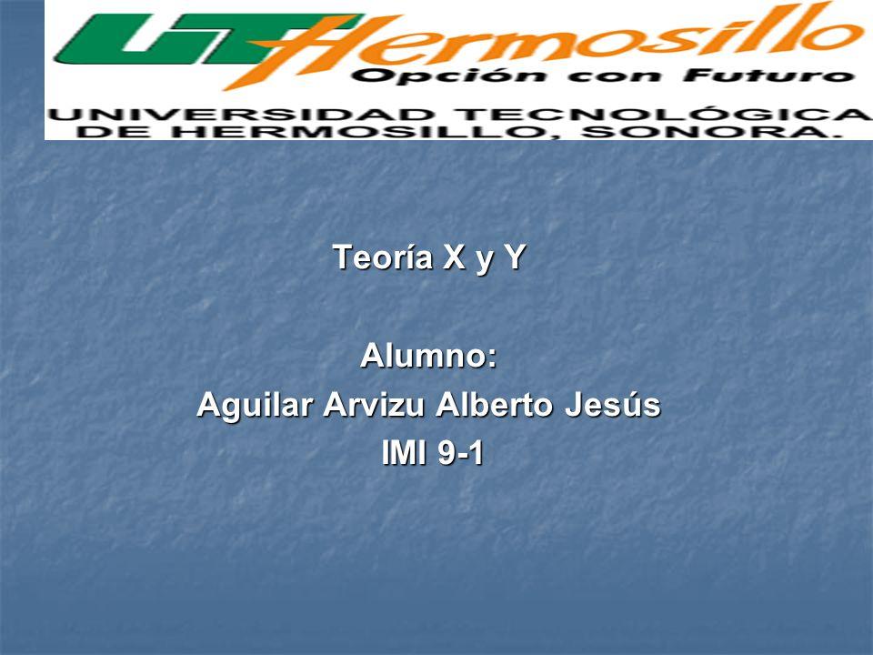 Teoría X y Y Alumno: Aguilar Arvizu Alberto Jesús IMI 9-1 IMI 9-1