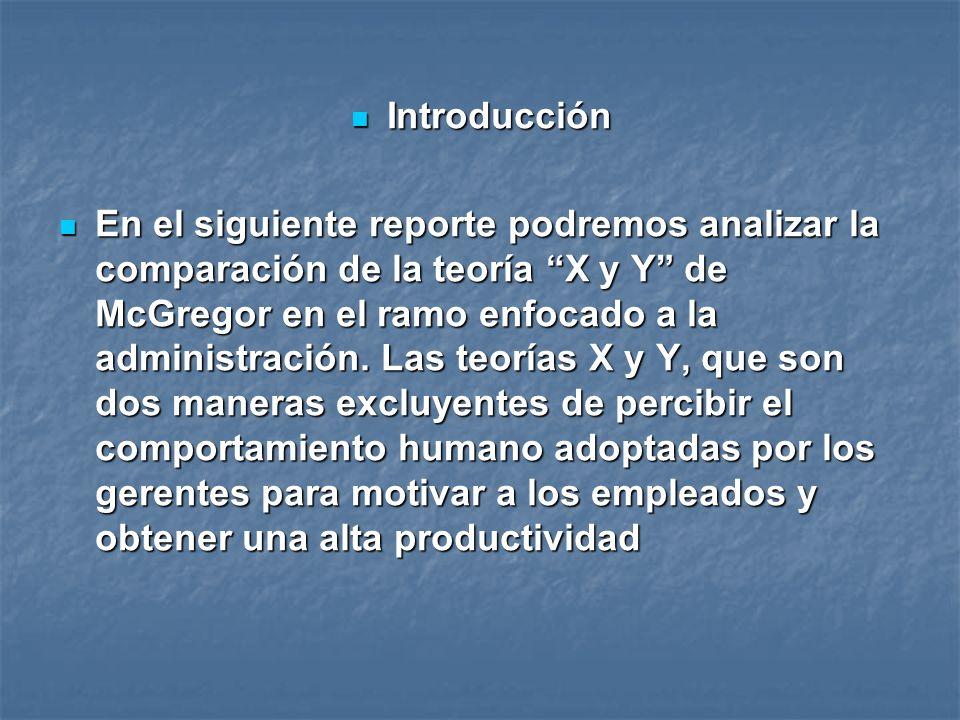 Introducción Introducción En el siguiente reporte podremos analizar la comparación de la teoría X y Y de McGregor en el ramo enfocado a la administrac