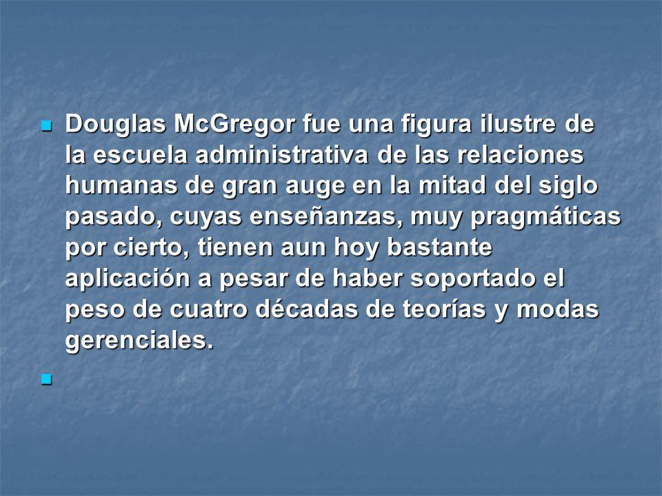 Douglas McGregor fue una figura ilustre de la escuela administrativa de las relaciones humanas de gran auge en la mitad del siglo pasado, cuyas enseña