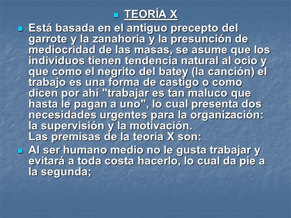 TEORÍA X TEORÍA X Está basada en el antiguo precepto del garrote y la zanahoria y la presunción de mediocridad de las masas, se asume que los individu