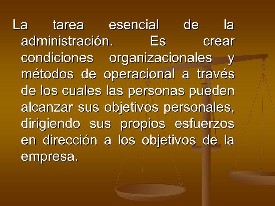 La tarea esencial de la administración. Es crear condiciones organizacionales y métodos de operacional a través de los cuales las personas pueden alca