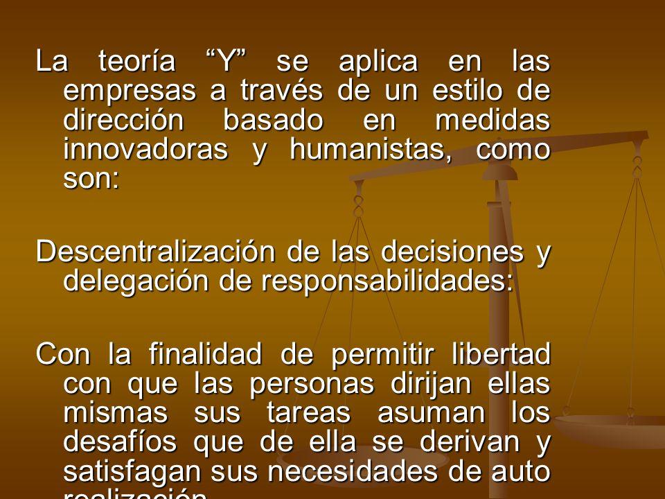La teoría Y se aplica en las empresas a través de un estilo de dirección basado en medidas innovadoras y humanistas, como son: Descentralización de la