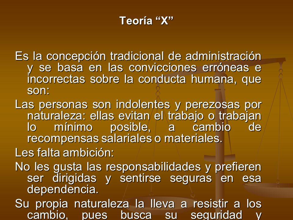 Teoría X Es la concepción tradicional de administración y se basa en las convicciones erróneas e incorrectas sobre la conducta humana, que son: Las pe