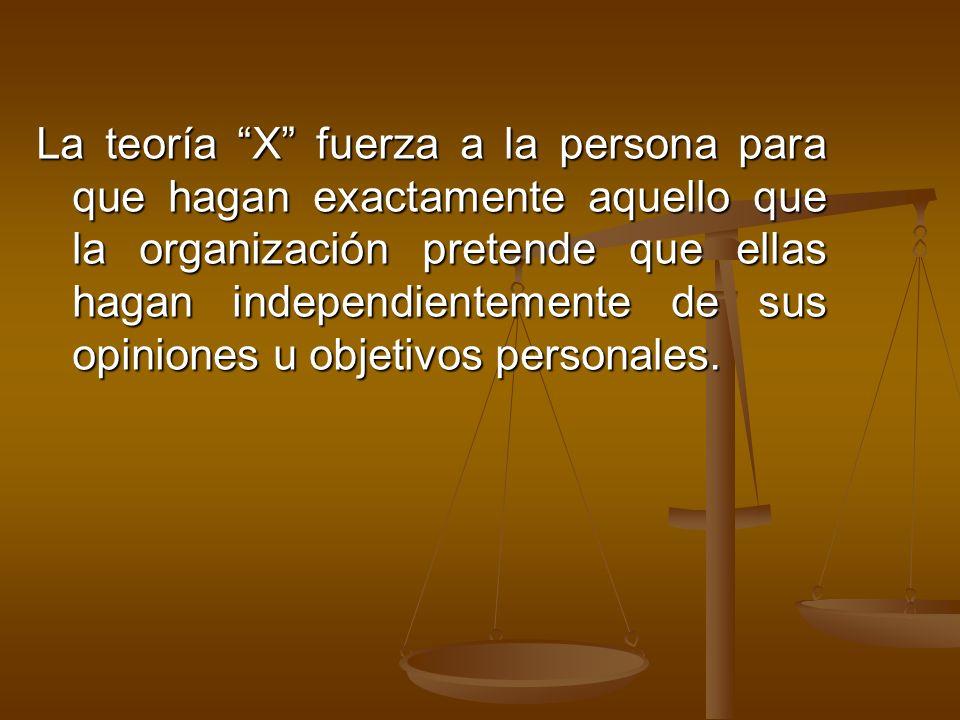 La teoría X fuerza a la persona para que hagan exactamente aquello que la organización pretende que ellas hagan independientemente de sus opiniones u