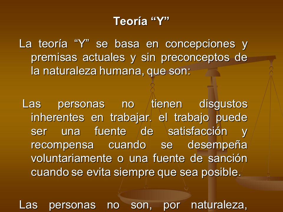 Teoría Y La teoría Y se basa en concepciones y premisas actuales y sin preconceptos de la naturaleza humana, que son: Las personas no tienen disgustos