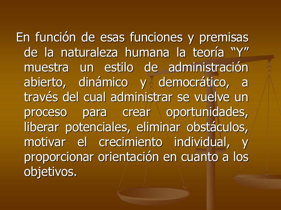En función de esas funciones y premisas de la naturaleza humana la teoría Y muestra un estilo de administración abierto, dinámico y democrático, a tra