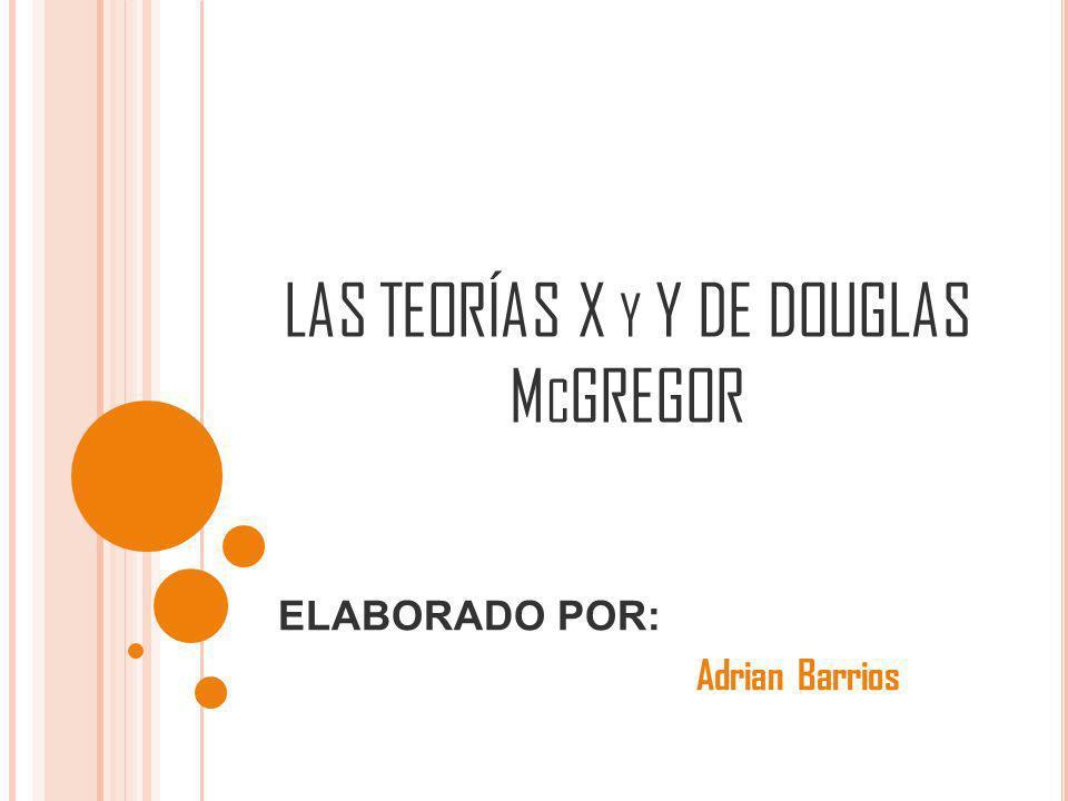 LAS TEORÍAS X Y Y DE DOUGLAS M C GREGOR ELABORADO POR: Adrian Barrios