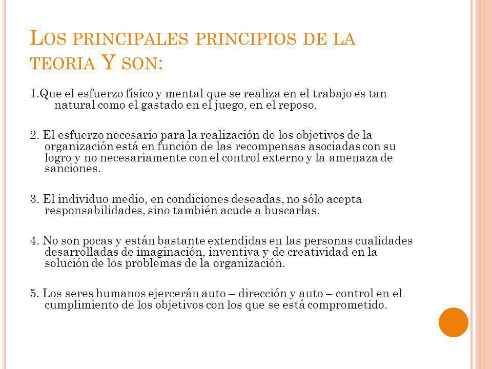 L OS PRINCIPALES PRINCIPIOS DE LA TEORIA Y SON : 1.Que el esfuerzo físico y mental que se realiza en el trabajo es tan natural como el gastado en el j