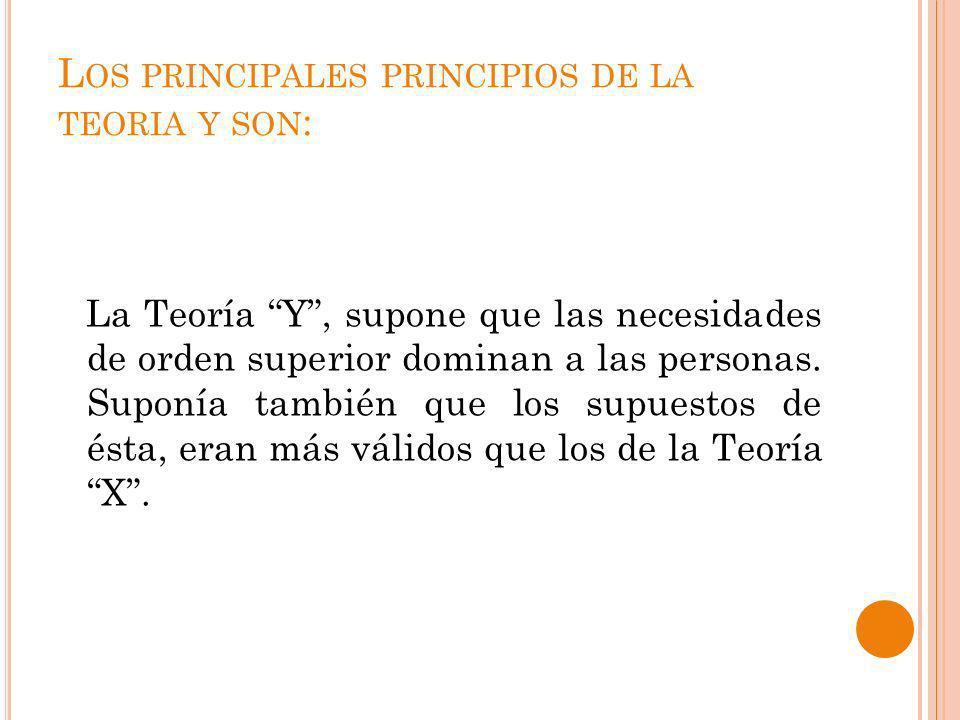 L OS PRINCIPALES PRINCIPIOS DE LA TEORIA Y SON : La Teoría Y, supone que las necesidades de orden superior dominan a las personas. Suponía también que
