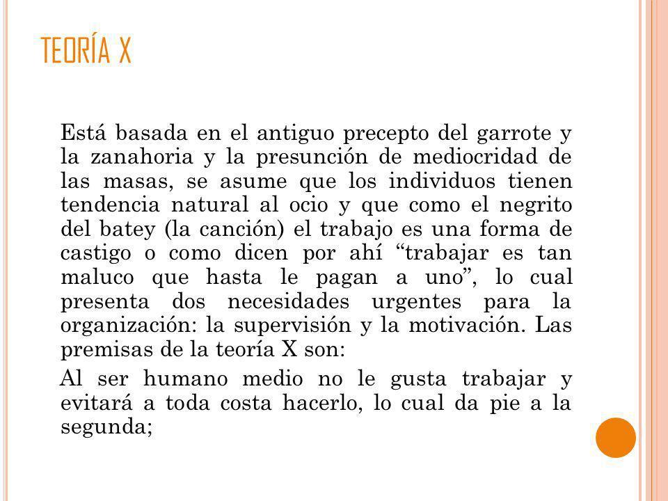 TEORÍA X Está basada en el antiguo precepto del garrote y la zanahoria y la presunción de mediocridad de las masas, se asume que los individuos tienen