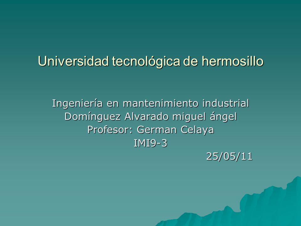 Universidad tecnológica de hermosillo Ingeniería en mantenimiento industrial Domínguez Alvarado miguel ángel Profesor: German Celaya IMI9-325/05/11