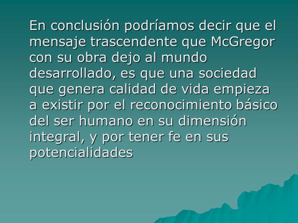 En conclusión podríamos decir que el mensaje trascendente que McGregor con su obra dejo al mundo desarrollado, es que una sociedad que genera calidad