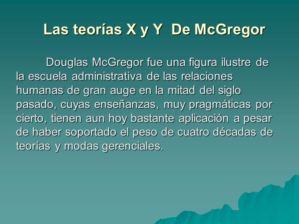 Las teorías X y Y De McGregor Douglas McGregor fue una figura ilustre de la escuela administrativa de las relaciones humanas de gran auge en la mitad