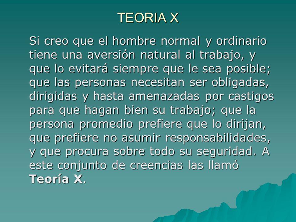 TEORIA X Si creo que el hombre normal y ordinario tiene una aversión natural al trabajo, y que lo evitará siempre que le sea posible; que las personas