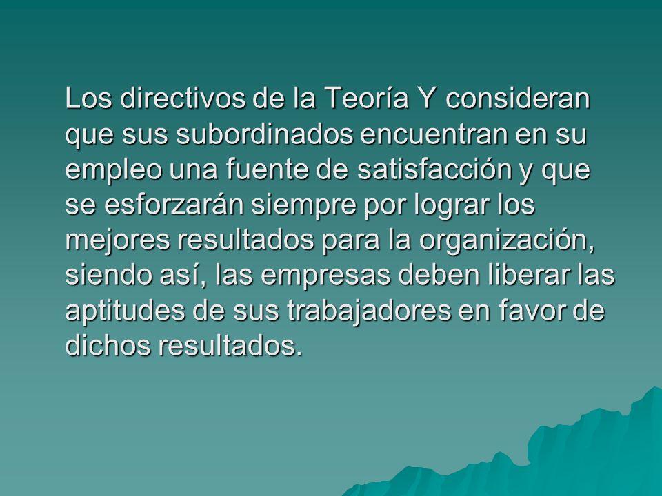 Los directivos de la Teoría Y consideran que sus subordinados encuentran en su empleo una fuente de satisfacción y que se esforzarán siempre por logra