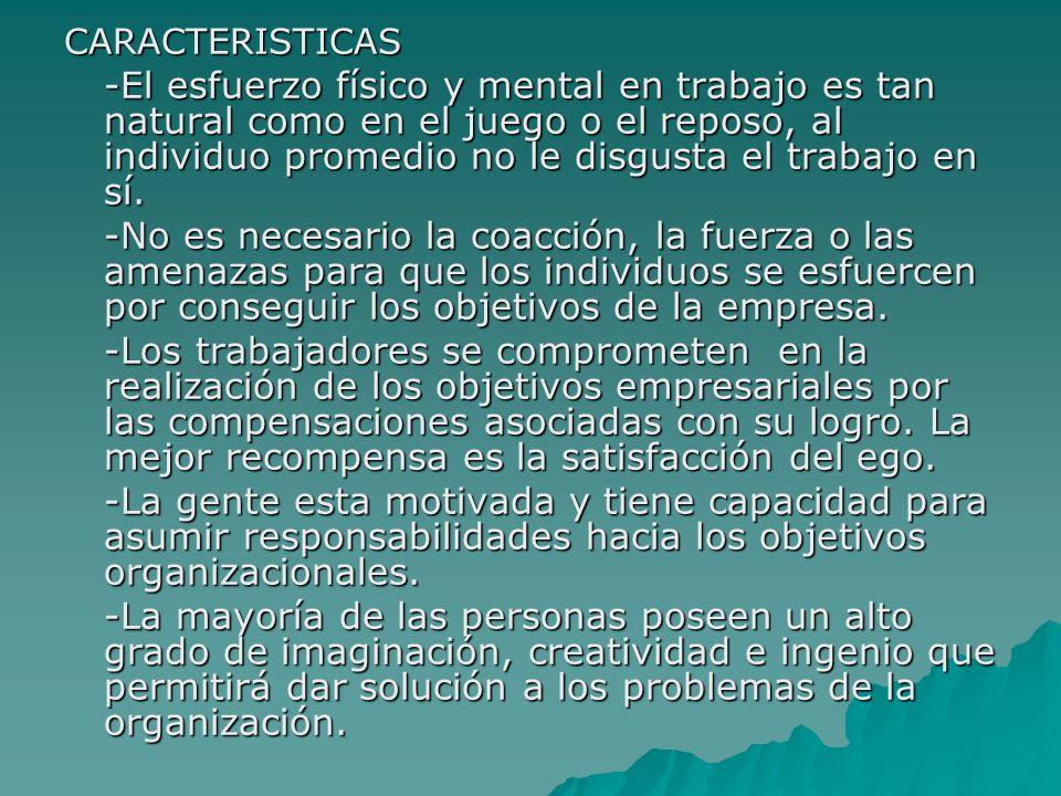 CARACTERISTICAS -El esfuerzo físico y mental en trabajo es tan natural como en el juego o el reposo, al individuo promedio no le disgusta el trabajo e
