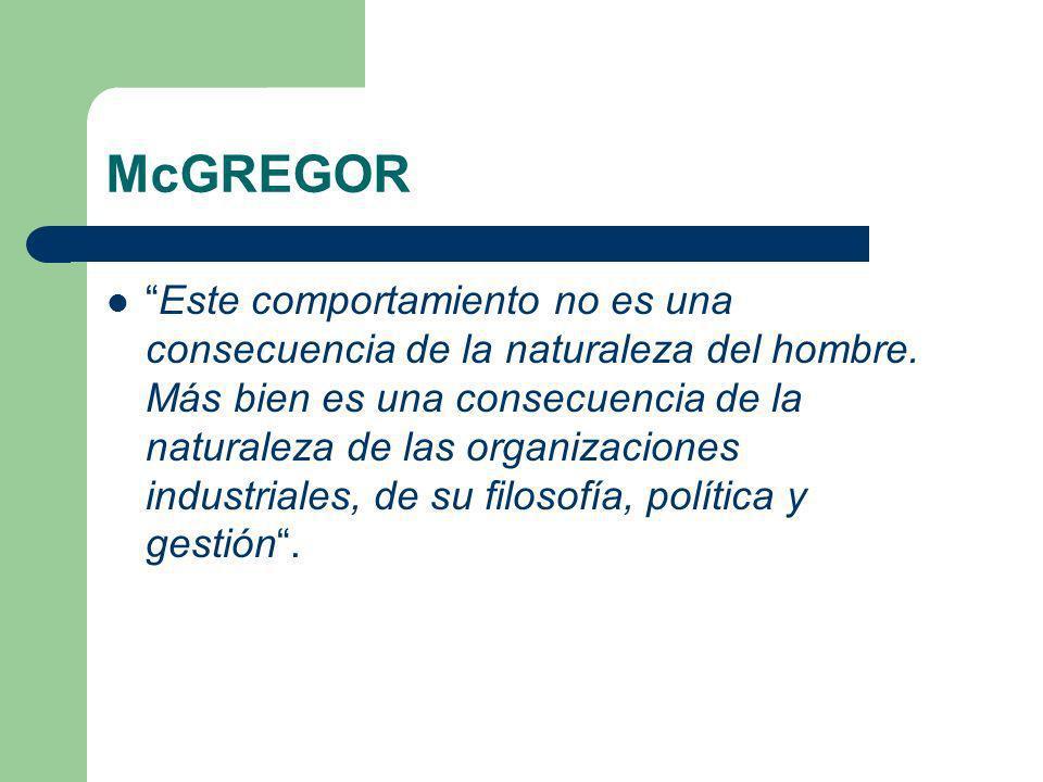 McGREGOR Este comportamiento no es una consecuencia de la naturaleza del hombre. Más bien es una consecuencia de la naturaleza de las organizaciones i