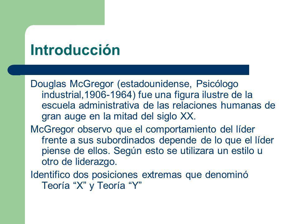 Introducción Douglas McGregor (estadounidense, Psicólogo industrial,1906-1964) fue una figura ilustre de la escuela administrativa de las relaciones h