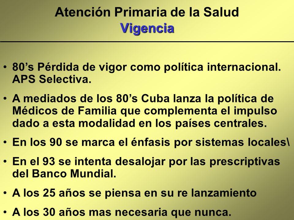 Vigencia Atención Primaria de la Salud Vigencia 80s Pérdida de vigor como política internacional. APS Selectiva. A mediados de los 80s Cuba lanza la p