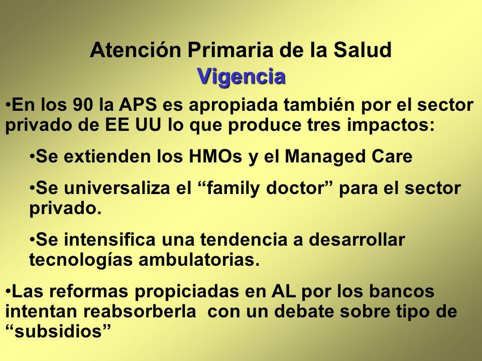 Vigencia Atención Primaria de la Salud Vigencia En los 90 la APS es apropiada también por el sector privado de EE UU lo que produce tres impactos: Se