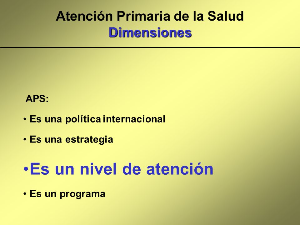 Dimensiones Atención Primaria de la Salud Dimensiones APS: Es una política internacional Es una estrategia Es un nivel de atención Es un programa