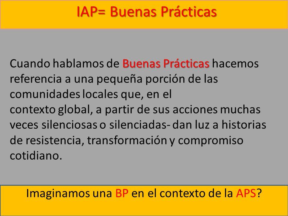 Imaginamos una BP en el contexto de la APS? IAP= Buenas Prácticas Buenas Prácticas IAP= Buenas Prácticas Cuando hablamos de Buenas Prácticas hacemos r