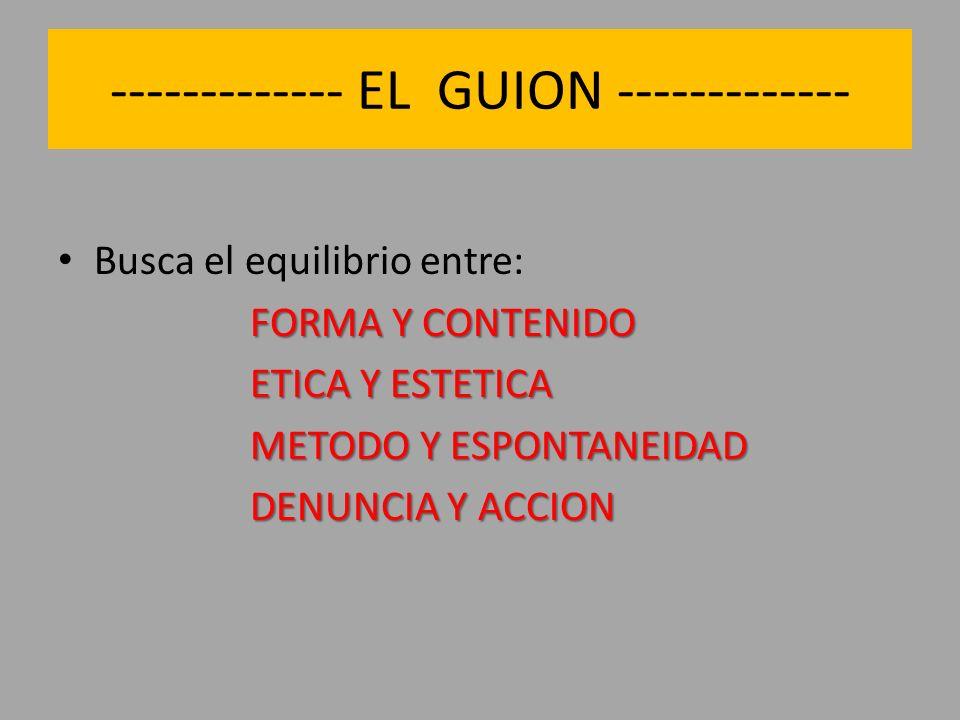 ------------- EL GUION ------------- Busca el equilibrio entre: FORMA Y CONTENIDO ETICA Y ESTETICA METODO Y ESPONTANEIDAD DENUNCIA Y ACCION