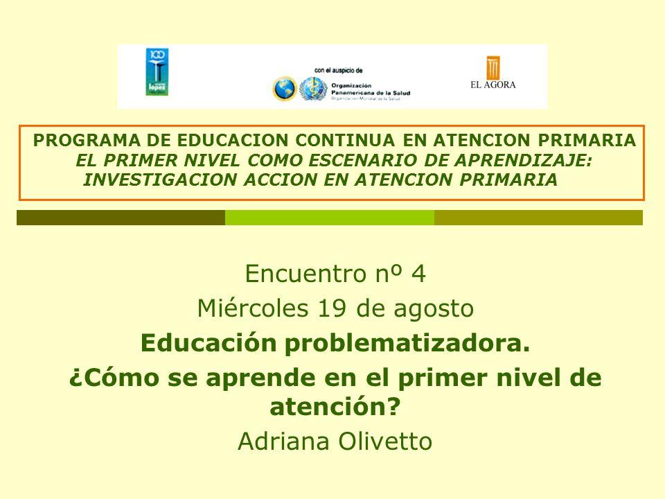 Encuentro nº 4 Miércoles 19 de agosto Educación problematizadora. ¿Cómo se aprende en el primer nivel de atención? Adriana Olivetto PROGRAMA DE EDUCAC