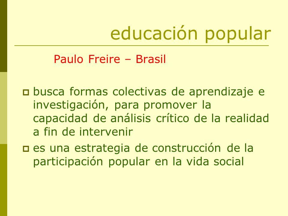educación popular Paulo Freire – Brasil busca formas colectivas de aprendizaje e investigación, para promover la capacidad de análisis crítico de la r