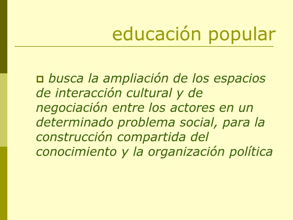 educación popular busca la ampliación de los espacios de interacción cultural y de negociación entre los actores en un determinado problema social, pa