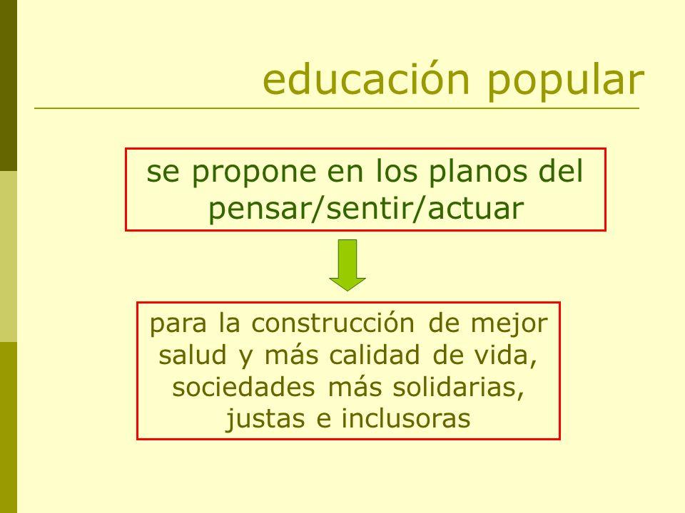 educación popular se propone en los planos del pensar/sentir/actuar para la construcción de mejor salud y más calidad de vida, sociedades más solidari