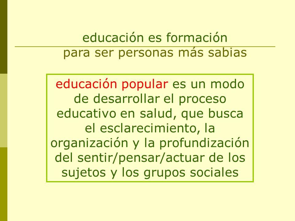 educación es formación para ser personas más sabias educación popular es un modo de desarrollar el proceso educativo en salud, que busca el esclarecim