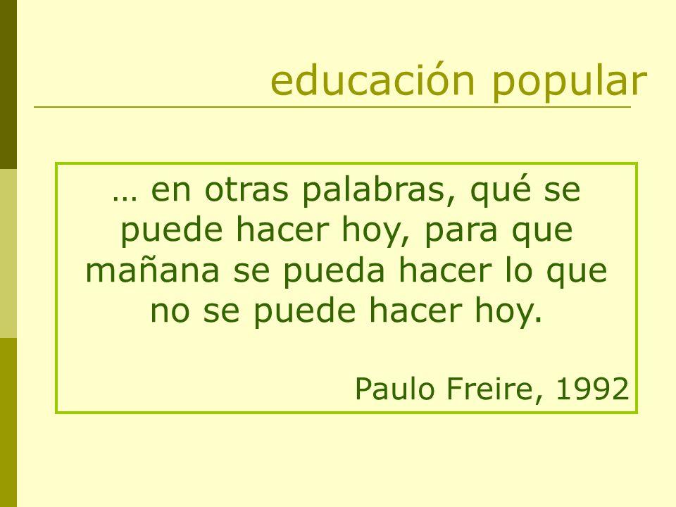 … en otras palabras, qué se puede hacer hoy, para que mañana se pueda hacer lo que no se puede hacer hoy. Paulo Freire, 1992